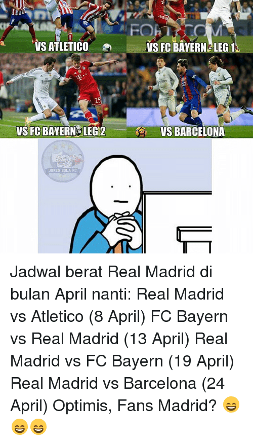 Memes, 🤖, and Madrid: VSATLETICO  VS FC BAYERN LEG12  JOKES BOLA FC  VS FC BAYERN LEG1  VS BARCELONA Jadwal berat Real Madrid di bulan April nanti: Real Madrid vs Atletico (8 April) FC Bayern vs Real Madrid (13 April) Real Madrid vs FC Bayern (19 April) Real Madrid vs Barcelona (24 April) Optimis, Fans Madrid? 😄😄😄
