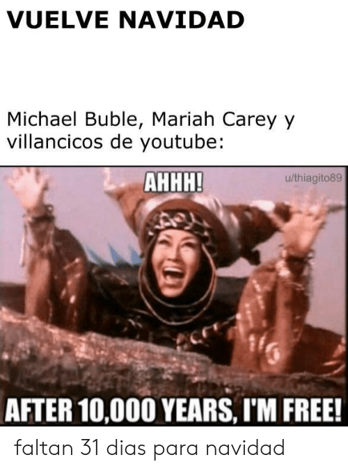 Mariah Carey, youtube.com, and Free: VUELVE NAVIDAD  Michael Buble, Mariah Carey y  villancicos de youtube:  АННН!  u/thiagito89  AFTER 10,000 YEARS, IM FREE! faltan 31 dias para navidad