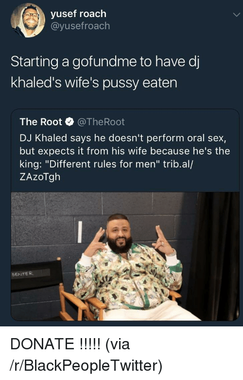 """Blackpeopletwitter, DJ Khaled, and Pussy: vusef roach  @yusefroach  Starting a gofundme to have d  khaled's wife's pussy eaten  The Root @TheRoot  DJ Khaled says he doesn't perform oral sex,  but expects it from his wife because he's the  king: """"Different rules for men"""" trib.al/  ZAzoTgh  SENTER <p>DONATE !!!!! (via /r/BlackPeopleTwitter)</p>"""