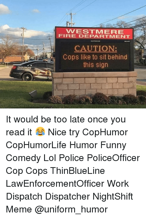 Dispatcher: VVESTMERE  FIRE DEPARTMENT  CAUTION:  Cops like to sit behind  this sign It would be too late once you read it 😂 Nice try CopHumor CopHumorLife Humor Funny Comedy Lol Police PoliceOfficer Cop Cops ThinBlueLine LawEnforcementOfficer Work Dispatch Dispatcher NightShift Meme @uniform_humor