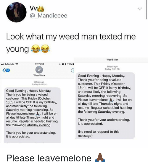 Birthday, Friday, and Weed: Vvis  @_Mandieeee  Look what my weed man texted me  young  Weed Man  lT-Mobile  7:17 PM  iMessage  Today 6:41 PM  Weed Man  Good Evening, Happy Monday  Thank you for being a valued  customer. This Friday (October  13th) I will be OFF, It is my birthday,  and most likely the following  Saturday morning recovering. So  Please leavemelone,A.. I will be on  all day till late Thursday night and  resume Regular scheduled hustling  the following Saturday evening  Message  Today 6:41 PM  Good Evening, Happy Monday  Thank you for being a valued  customer. This Friday (October  13th) I will be OFF, It is my birthday  and most likely the following  Saturday morning recovering. So  Please leavemelone-A.. I will be on  all day till late Thursday night and  resume Regular scheduled hustlin  the following Saturday evening  Thank you for your understanding  It is appreciated  Thank you for your understanding  It is appreciated  (No need to respond to this  message) Please leavemelone 🙏🏿