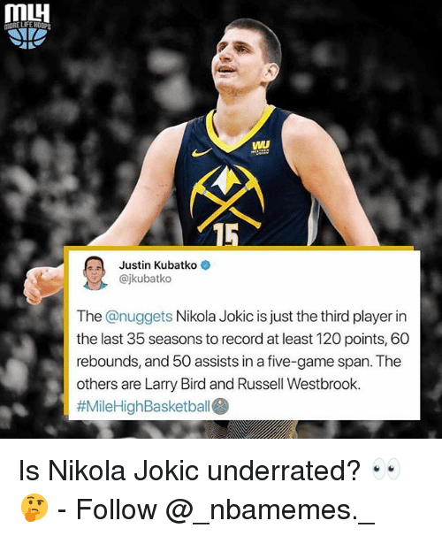 Larry Bird: VWL  15  Justin Kubatko  @jkubatko  The @nuggets Nikola Jokic is just the third player in  the last 35 seasons to record at least 120 points, 60  rebounds, and 50 assists in a five-game span. The  others are Larry Bird and Russell Westbrook.  Is Nikola Jokic underrated? 👀🤔 - Follow @_nbamemes._