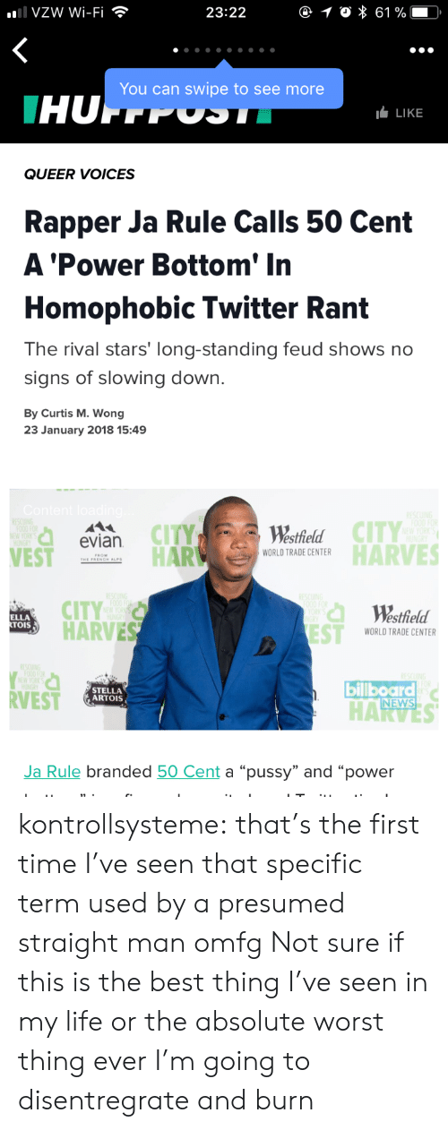 """worst thing ever: VZW Wi-Fi  23:22  You can swipe to see more  LIKE  QUEER VOICES  Rapper Ja Rule Calls 50 Cent  A 'Power Bottom' In  Homophobic Twitter Rant  The rival stars' long-standing feud shows no  signs of slowing down.  By Curtis M. Wong  23 January 2018 15:49  CITY  Westhield  HARTRADE ENTRHARVES  evian  VEST  PROM  CITY  HARVES  Westfield  ELLA  OIS  WORLD TRADE CENTER  RVEST  STELLA  ARTOIS  billboard  NEWS  Ja Rule branded 50 Cent a """"pussy"""" and """"power kontrollsysteme:  that's the first time I've seen that specific term used by a presumed straight man omfg  Not sure if this is the best thing I've seen in my life or the  absolute worst thing ever I'm going to disentregrate and burn"""
