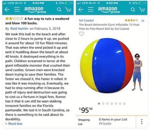 Knots: VZW Wi-Fi  lvzW Wi-Fi  31%  *32%  9:02 PM  9:02 PM  E amazon  prime  amazon  prime  A fun way to ruin a weekend  32  Sol Coastal  and blow 100 bucks  The Beach Behemoth Giant Inflatable 12-Foot  By Reid hamlin on February 3, 2018  Pole-to-Pole Beach Ball by Sol Coastal  We took this ball to the beach and after  close to 2 hours to pump it up, we pushed  it around for about 10 fun filled minutes.  That was when the wind picked it up and  sent it huddling down the beach at about  40 knots. It destroyed everything in its  path. Children screamed in terror at the  giant inflatable monster that crushed their  sand castles. Grown men were knocked  down trying to save their families. The  faster we chased it, the faster it rolled. It  was like it was mocking us. Eventually, we  had to stop running after it because its  path of injury and destruction was going  to cost us a fortune in legal fees. Rumor  has it that it can still be seen stalking  innocent families on the Florida  $959  panhandle. We lost it in South Carolina, so  there is something to be said about its  durability.  Read less  O items in your List  Private  Shopping  List