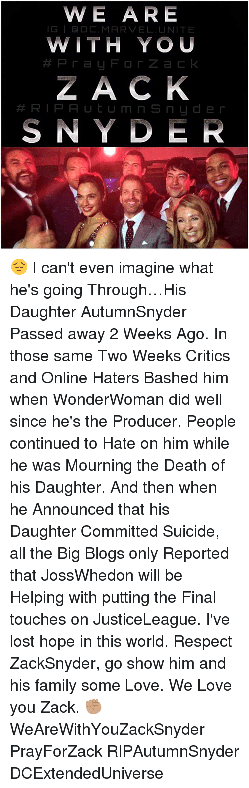 Family, Love, and Memes: W E ARE  G a DC. MARVEL. UNITE  WITH YOU  ZACK  RIPA U t U m n S n d e r  SNYDER 😔 I can't even imagine what he's going Through…His Daughter AutumnSnyder Passed away 2 Weeks Ago. In those same Two Weeks Critics and Online Haters Bashed him when WonderWoman did well since he's the Producer. People continued to Hate on him while he was Mourning the Death of his Daughter. And then when he Announced that his Daughter Committed Suicide, all the Big Blogs only Reported that JossWhedon will be Helping with putting the Final touches on JusticeLeague. I've lost hope in this world. Respect ZackSnyder, go show him and his family some Love. We Love you Zack. ✊🏽 WeAreWithYouZackSnyder PrayForZack RIPAutumnSnyder DCExtendedUniverse