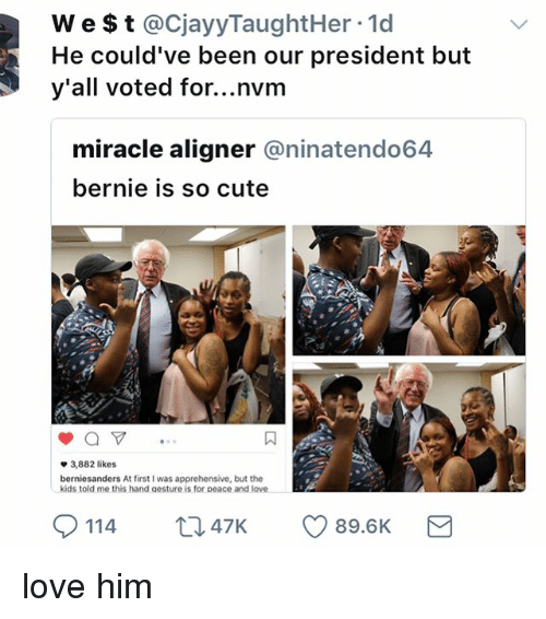 Cute, Love, and Memes: W e $t @CjayyTaughtHer .1d  He could've been our president but  y'all voted for...nvm  miracle aligner @ninatendo64  bernie is so cute  方1  3,882 likes  berniesanders At first I was apprehensive, but the  kids told me this hand aesture is for peace and love  0114  114  ロ47K  47K  89.6K love him