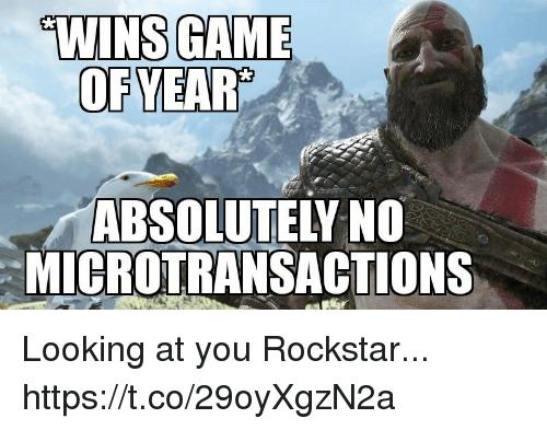 gam: W  E  WINS GAM  OFYEAR'  ABSOLUTELY NO  MICROTRANSACTIONS Looking at you Rockstar... https://t.co/29oyXgzN2a