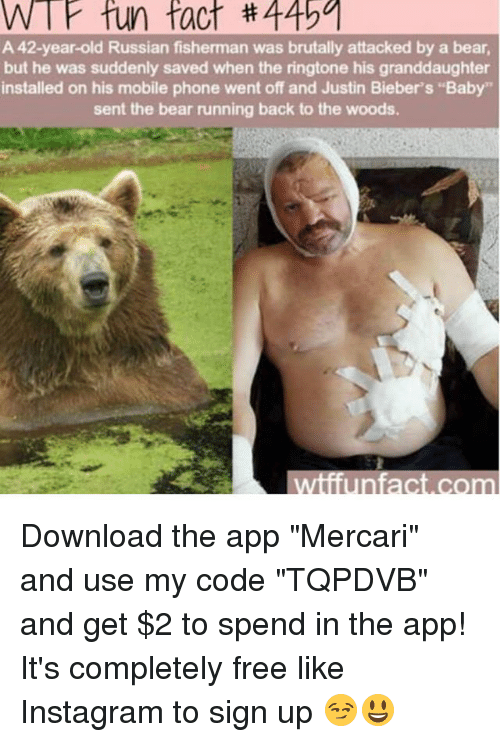 "Instagram, Memes, and Phone: W fun fact #44501  A 42-year-old Russian fisherman was brutally attacked by a bear,  but he was suddenly saved when the ringtone his granddaughter  installed on his mobile phone went off and Justin Bieber's ""Baby""  sent the bear running back to the woods.  wiiiunfact.com Download the app ""Mercari"" and use my code ""TQPDVB"" and get $2 to spend in the app! It's completely free like Instagram to sign up 😏😃"