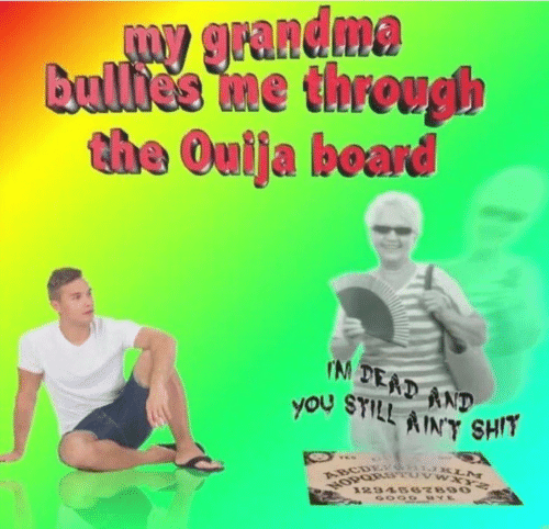 Ouija: W grandma  Bullide me through  the Ouija board  IN DEAD AND  you SYILL AINY SHIT  VES  ABCDETG KLM  1234667890