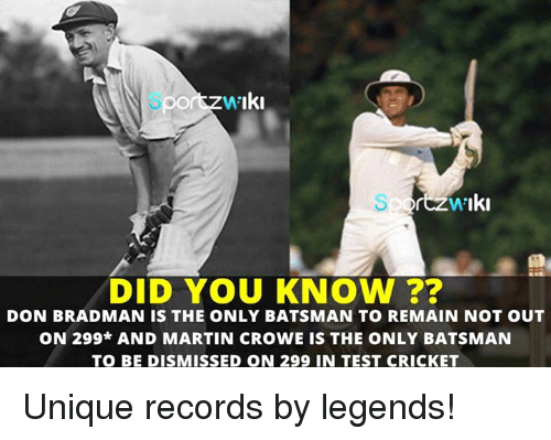 Martin, Memes, and Record: W'  Iki  DID YOU KNOW  DON BRADMAN IS THE ONLY BATSMAN TO REMAIN NOT OUT  ON 299* AND MARTIN CROWE IS THE ONLY BATSMAN  TO BE DISMISSED ON 299 IN TEST CRICKET Unique records by legends!