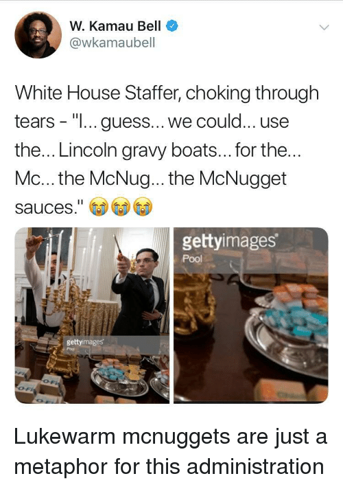 """gravy: W. Kamau Bell  @wkamaubell  White House Staffer, choking through  tears - """"I... guess... we could... use  the... Lincoln gravy boats... for the  Mc... the McNug... the McNugget  sauces.""""  gettyimages  Pool  gettyimages Lukewarm mcnuggets are just a metaphor for this administration"""