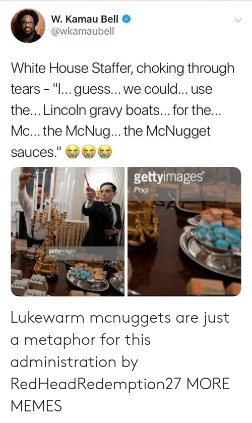 """gravy: W. Kamau Bell  @wkamaubell  White House Staffer, choking through  tears - """"I... guess... we could... use  the... Lincoln gravy boats... for the  Mc... the McNug... the McNugget  sauces.""""  gettyimages  Pool  gettyimages Lukewarm mcnuggets are just a metaphor for this administration by RedHeadRedemption27 MORE MEMES"""