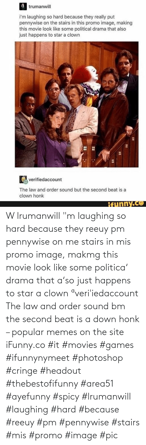 "Spicy: W lrumanwill ""m laughing so hard because they reeuy pm pennywise on me stairs in mis promo image, makmg this movie look like some politica' drama that a'so just happens to star a clown ªveri'iedaccount The law and order sound bm the second beat is a down honk – popular memes on the site iFunny.co #it #movies #games #ifunnynymeet #photoshop #cringe #headout #thebestofifunny #area51 #ayefunny #spicy #lrumanwill #laughing #hard #because #reeuy #pm #pennywise #stairs #mis #promo #image #pic"