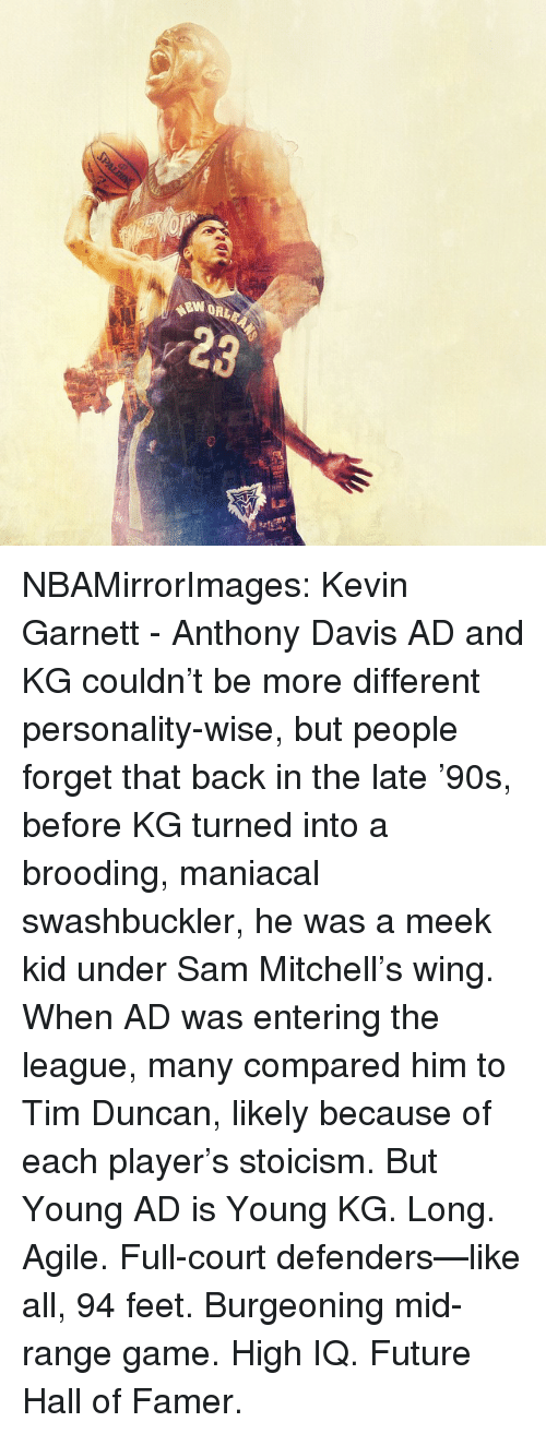 Tim Duncan: W ORLE NBAMirrorImages: Kevin Garnett - Anthony Davis AD and KG couldn't be more different personality-wise, but people forget that back in the late '90s, before KG turned into a brooding, maniacal swashbuckler, he was a meek kid under Sam Mitchell's wing. When AD was entering the league, many compared him to Tim Duncan, likely because of each player's stoicism. But Young AD is Young KG. Long. Agile. Full-court defenders—like all, 94 feet. Burgeoning mid-range game. High IQ. Future Hall of Famer.