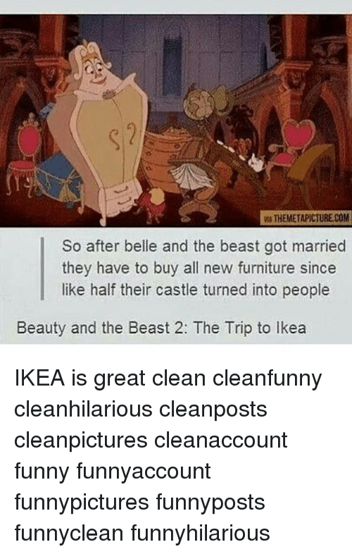 Funny, Ikea, and Memes: W THEMETAPICTURE.COM  So after belle and the beast got married  they have to buy all new furniture since  like half their castle turned into people  Beauty and the Beast 2: The Trip to lkea IKEA is great clean cleanfunny cleanhilarious cleanposts cleanpictures cleanaccount funny funnyaccount funnypictures funnyposts funnyclean funnyhilarious