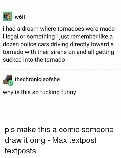 tornadoes: w6lf  i had a dream where tornadoes were made  illegal or something i just remember like a  dozen police cars driving directly toward a  tornado with their sirens on and all getting  sucked into the tornado  thechronicleofshe  why is this so fucking funny pls make this a comic someone draw it omg - Max textpost textposts