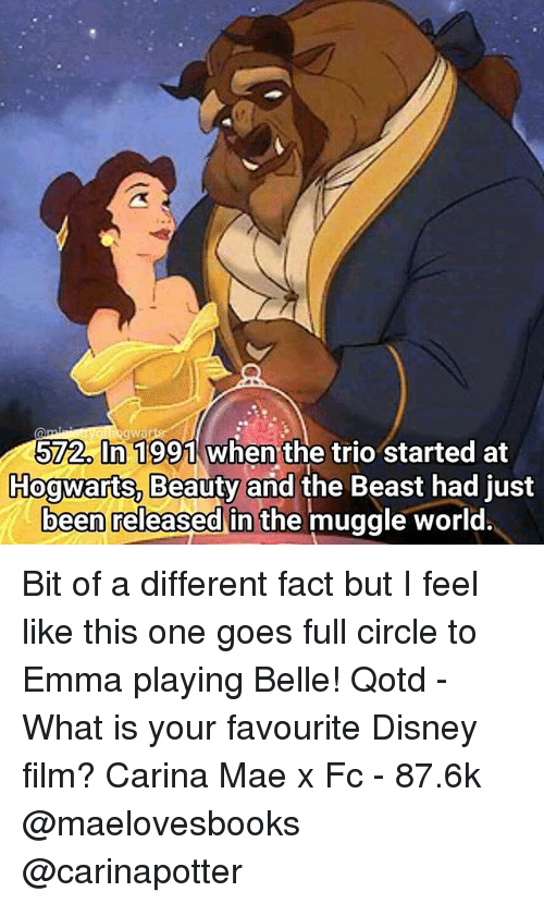 Disney, Memes, and Beauty and the Beast: wa  572. In 1991 when the trio started at  Hogwarts, Beauty and the Beast had just  been released in the muggle world. Bit of a different fact but I feel like this one goes full circle to Emma playing Belle! Qotd - What is your favourite Disney film? Carina Mae x Fc - 87.6k @maelovesbooks @carinapotter