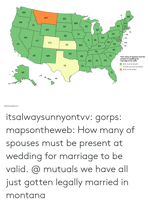 Montana: WA  VT  ME  MT  ND  OR  MN  NH  ID  NY  WI  SD  MA  CT  WY  MI  RI  PA  NJ  NE  NV  ОН  DE  IN  UT  wV  CO  MD  VA  KS  MO  DC  KY  NC  TN  OK  SC  AZ  NM  AR  How many of spouses must be  present at wedding for  marriage to be valid  AL  GA  MS  Both must be present  TX  LA  At least one must be present  Both can be absent  FL  AK  HI  Created with mapchart.net  IL  A  CA itsalwaysunnyontvv: gorps:  mapsontheweb:  How many of spouses must be present at wedding for marriage to be valid.  @ mutuals we have all just gotten legally married in montana