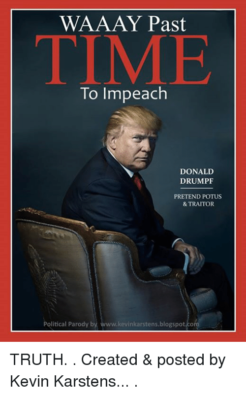 Blogspot, Time, and Truth: WAAAY Past  TIME  To Impeach  DONALD  DRUMPF  PRETEND POTUS  & TRAITOR  Political Parody by  kevinkarstens.blogspot com TRUTH. . Created & posted by Kevin Karstens... .