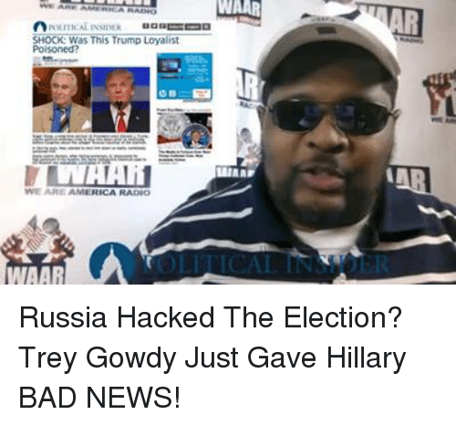 trey gowdy: WAAR  SHOCK: Was This Trump Loyalist  WE ARE AMERICA RADIO Russia Hacked The Election? Trey Gowdy Just Gave Hillary BAD NEWS!