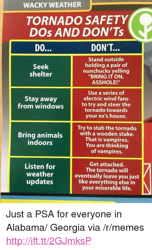 """Ex's, Life, and Memes: WACKY WEATHER  TORNADO SAFETY  DOs AND DON'Ts  DON'T...  Stand outside  holding a pair of  nunchucks yelling  """"BRING IT ON,  ASSHOLE!""""  Seek  shelter  Use a series of  electric wind fans  Stay away  from windows to try and steer the  tornado towards  your ex's house.  Try to stab the tornado  Bring animais with a wooden stake.  That is vampires.  You are thinking  of vampires.  indoors  en for The tortadotwil  weather  updates  Get attached.  The tornado will  eventually leave you just  like everything else in  your miserable life. <p>Just a PSA for everyone in Alabama/ Georgia via /r/memes <a href=""""http://ift.tt/2GJmksP"""">http://ift.tt/2GJmksP</a></p>"""
