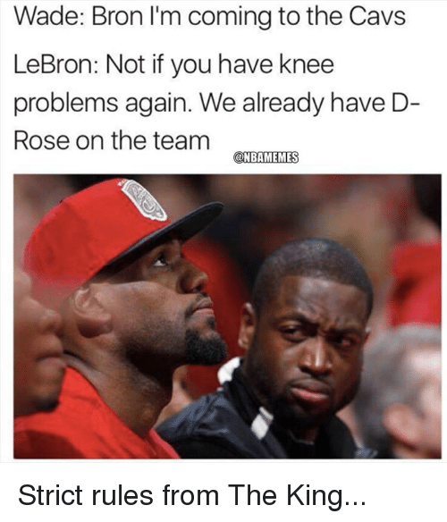 rosee: Wade: Bron I'm coming to the Cavs  LeBron: Not if you have knee  problems again. We already have D-  Rose on the team Strict rules from The King...