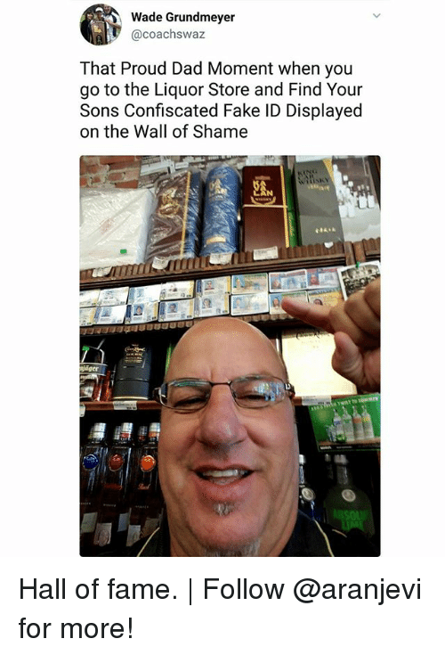 Dad, Fake, and Memes: Wade Grundmeyer  @coachswaz  That Proud Dad Moment when you  go to the Liquor Store and Find Your  Sons Confiscated Fake ID Displayed  on the Wall of Shame  EAN  glager Hall of fame. | Follow @aranjevi for more!