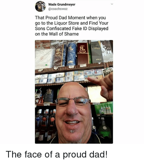 Dad, Fake, and Memes: Wade Grundmeyer  @coachswaz  That Proud Dad Moment when you  go to the Liquor Store and Find Your  Sons Confiscated Fake ID Displayed  on the Wall of Shame  dger The face of a proud dad!