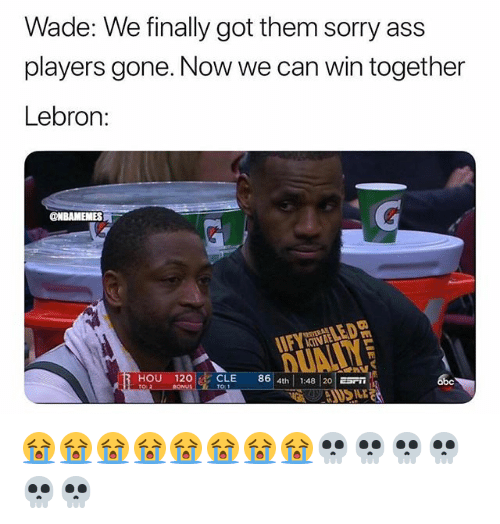 Ass, Nba, and Sorry: Wade: We finally got them sorry ass  players gone. Now we can win together  Lebron:  20CLE 86 4th 1:4820 😭😭😭😭😭😭😭😭💀💀💀💀💀💀