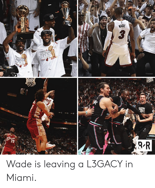 Wade: WADE  WH Wade is leaving a L3GACY in Miami.