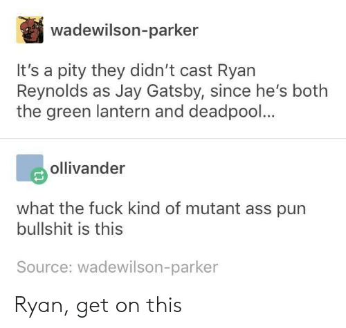 Green Lantern: wadewilson-parker  It's a pity they didn't cast Ryan  Reynolds as Jay Gatsby, since he's botlh  the green lantern and deadpool...  ollivander  what the fuck kind of mutant ass pun  bullshit is this  Source: wadewilson-parker Ryan, get on this