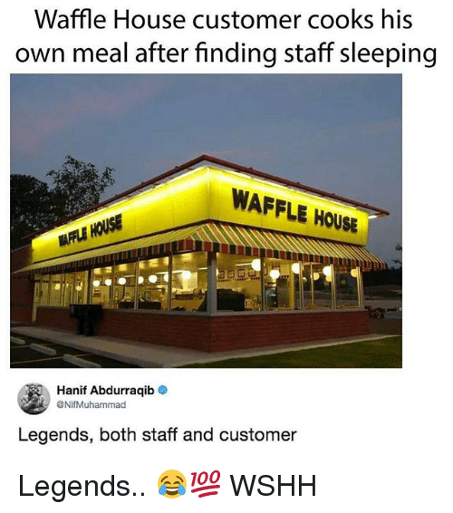 Memes, Wshh, and Waffle House: Waffle House customer cooks his  own meal after finding staff sleeping  WAFFLE HOUSE  AFFLE HOUSE  Hanif Abdurraqib .  @NifMuhammad  Legends, both staff and customer Legends.. 😂💯 WSHH