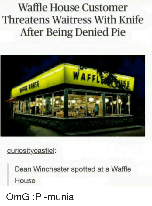 Memes, Waffle House, and 🤖: Waffle House Customer  Threatens Waitress With Knife  After Being Denied Pie  WAFEL  curiosity castiel  Dean Winchester spotted at a Waffle  House OmG :P -munia