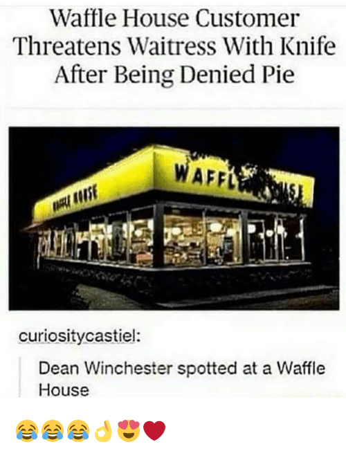 Memes, Waffle House, and 🤖: Waffle House Customer  Threatens Waitress With Knife  After Being Denied Pie  WAFFk  curiosity castiel:  Dean Winchester spotted at a Waffle  House 😂😂😂👌😍❤