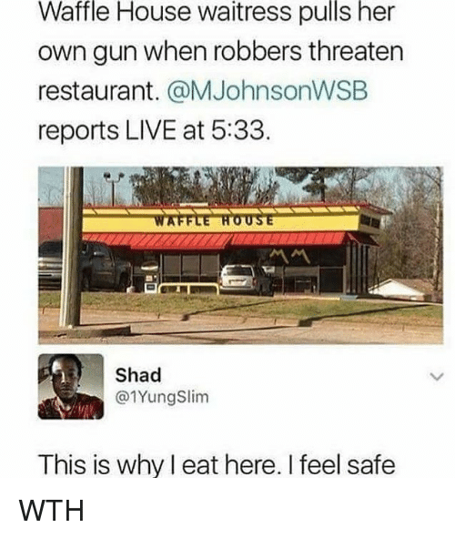Memes, Waffle House, and House: Waffle  House  waitress  pulls  her  own gun when robbers threaten  restaurant. @MJohnsonWSEB  reports LIVE at 5:33  Shad  @1YungSlim  This is why l eat here. I feel safe WTH