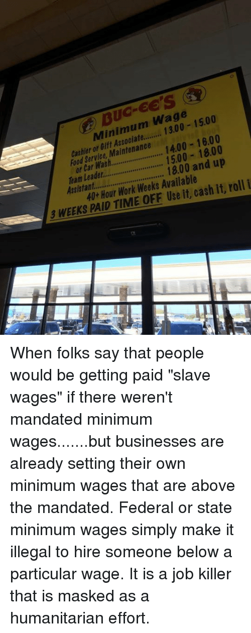 "mandate: Wage  1500  Minimum 16.00  or Maintenance  1400 cashier Service Car or 15.00 18.00  1800 and up  Team roll i  40 Hour Work Weeks it, cash it, 3 WEEKS PAID TIME Use When folks say that people would be getting paid ""slave wages"" if there weren't mandated minimum wages.......but businesses are already setting their own minimum wages that are above the mandated.   Federal or state minimum wages simply make it illegal to hire someone below a particular wage. It is a job killer that is masked as a humanitarian effort."