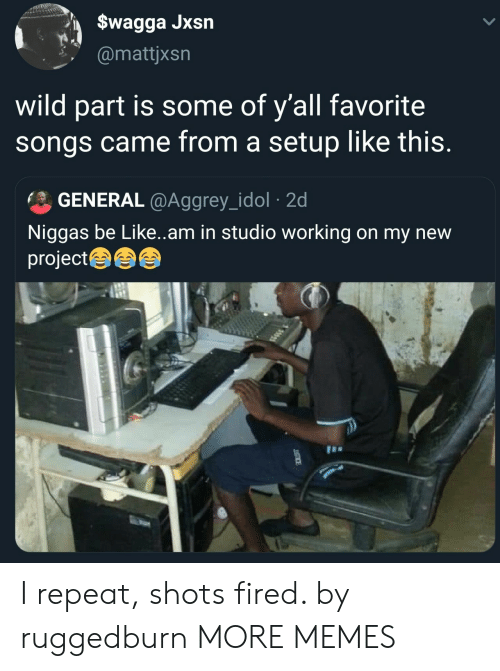 shots fired: $wagga Jxsn  @mattjxsn  wild part is some of y'all favorite  songs came from a setup like this.  GENERAL@Aggrey_idol 2d  Niggas be Like..am in studio working on my new  project I repeat, shots fired. by ruggedburn MORE MEMES