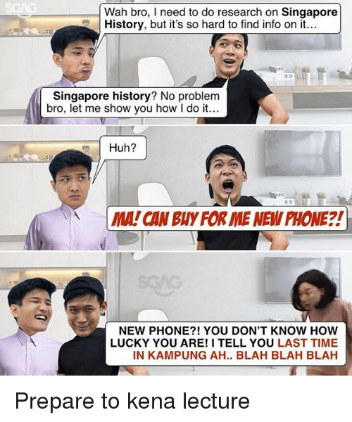 Huh, Memes, and Phone: Wah bro, I need to do research on Singapore  History, but it's so hard to find info on it...  Singapore history? No problem  bro, let me show you how I do it...  Huh?  MA! CAN BUY FOR IME NEW PHONE?!  NEW PHONE?! YOU DON'T KNOW HOW  LUCKY YOU ARE! I TELL YOU LAST TIME  IN KAMPUNG AH.. BLAH BLAH BLAH Prepare to kena lecture
