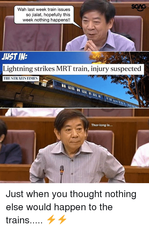 Memes, Lightning, and Thor: Wah last week train issues  so jialat, hopefully this  week nothing happens!  JUST IN:  Lightning strikes MRT train, injury suspected  TIIESTRAITSTIMES  Thor-long la... Just when you thought nothing else would happen to the trains..... ⚡️⚡️