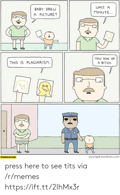 plagiarism: WAIT A  BABY DREW  MINUTE...  A PICTURE?  YOU SON OF  THIS IS PLAGIARISM.  A BITCH  poorlydrawnlines.com  STARECAT.COM press here to see tits via /r/memes https://ift.tt/2IhMx3r
