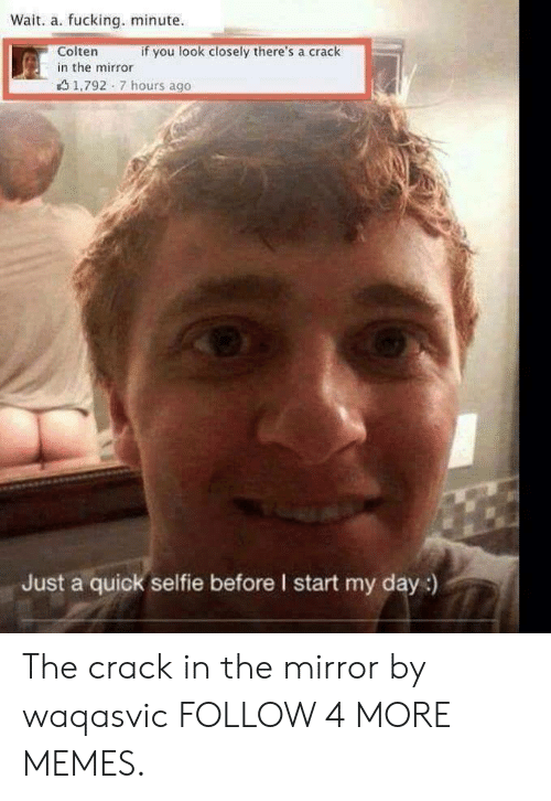 look closely: Wait. a. fucking. minute  Colten  if you look closely there's a crack  in the mirror  1,792 7 hours ago  Just a quick selfie before I start my day:) The crack in the mirror by waqasvic FOLLOW 4 MORE MEMES.