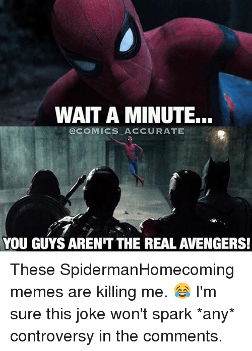 Memes, The Real, and Controversial: WAIT A MINUTE...  COMICS ACCURATE  YOU GUYS ARENIT THE REAL AVENGERS! These SpidermanHomecoming memes are killing me. 😂 I'm sure this joke won't spark *any* controversy in the comments.
