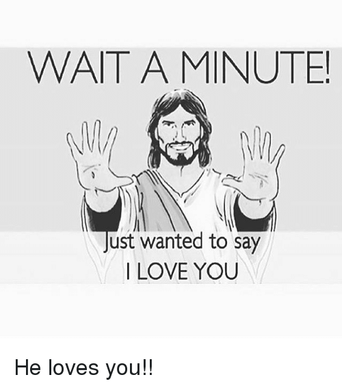 Memes, I Love You, and Waiting...: WAIT A MINUTE!  Just wanted to say  I LOVE YOU He loves you!!