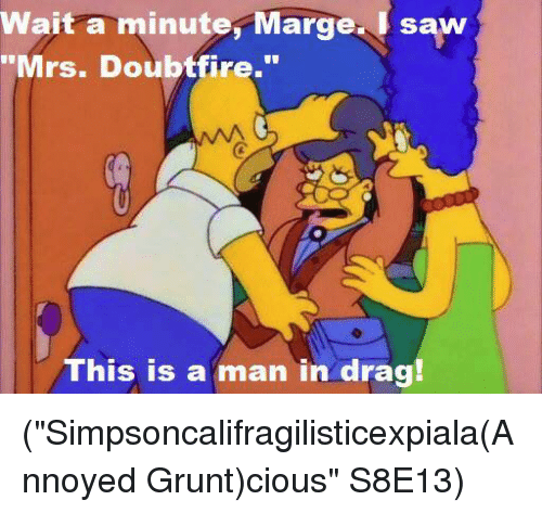 "Mrs. Doubtfire: wait a minute, Marge. I saw  ""Mrs. Doubtfire.""  This is a man in drag! (""Simpsoncalifragilisticexpiala(Annoyed Grunt)cious"" S8E13)"