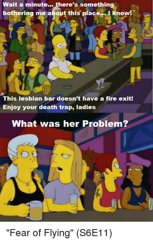 "Fire, Memes, and Trap: Wait a minute... there's something  bothering me about this place.I know!  This lesbian bar doesn't have a fire exit!  Enjoy your death trap, ladies  What was her Problem? ""Fear of Flying""  (S6E11)"