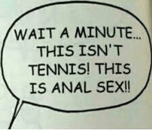Anal Sex, Memes, and Sex: WAIT A MINUTE...  THIS ISN'T  TENNIS! THIS  IS ANAL SEX!!