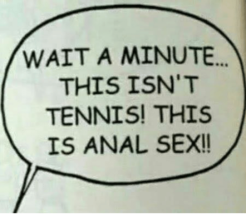 Anal Sex, Dank, and Sex: WAIT A MINUTE...  THIS ISN'T  TENNIS! THIS  IS ANAL SEX!!
