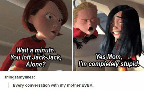 Memes, 🤖, and Jack Jack: Wait a minute.  Yes Mom,  You left Jack-Jack  Alone?  I'm completely stupid  things amylikes:  Every conversation with my mother EVER.