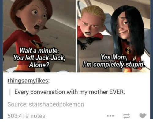 Motheres: Wait a minute.  Yes Mom,  You left Jack-Jack  I'm completely stupid  Alone?  thingsamylikes:  Every conversation with my mother EVER.  Source: starshapedpokemon  503,419 notes