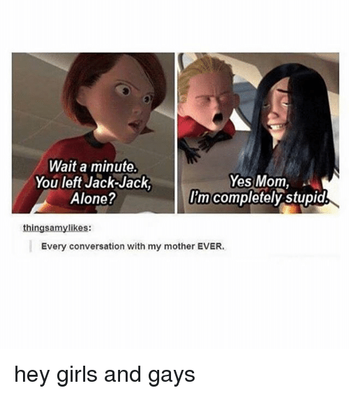 Being Alone, Girls, and Girl Memes: Wait a minute.  You left Jack-Jack,  Alone?  Yes Mom,  lim completely stupid  thingsamylikes:  Every conversation with my mother EVER. hey girls and gays